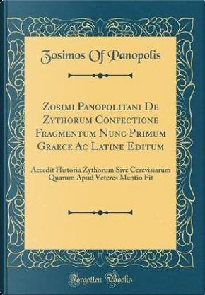 Zosimi Panopolitani de Zythorum Confectione Fragmentum Nunc Primum Graece AC Latine Editum by Zosimos Of Panopolis