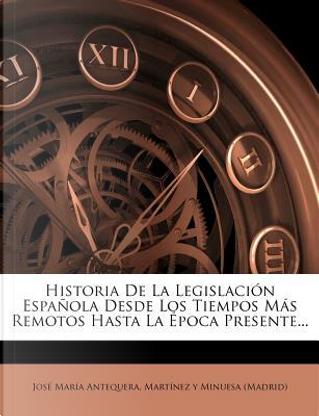 Historia de La Legislaci N Espa Ola Desde Los Tiempos M S Remotos Hasta La Poca Presente. by Jos Mar a Antequera