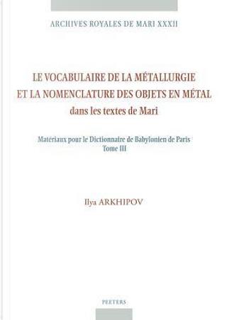 Le Vocabulaire De La Metallurgie Et La Nomenclature Des Objets En Metal Dans Les Textes De Mari by Ilya Arkhipov