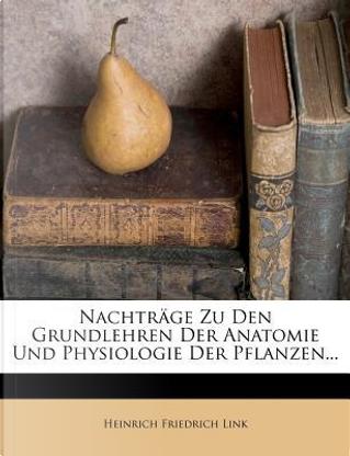 Nachtrage Zu Den Grundlehren Der Anatomie Und Physiologie Der Pflanzen. by Heinrich Friedrich Link