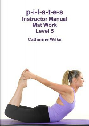 p-i-l-a-t-e-s Instructor Manual Mat Work Level 5 by Catherine Wilks