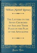 The Letters to the Seven Churches of Asia and Their Place in the Plan of the Apocalypse (Classic Reprint) by William Mitchell Ramsay