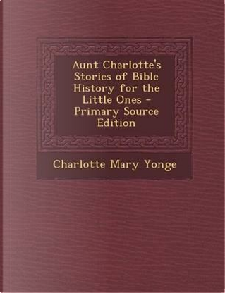 Aunt Charlotte's Stories of Bible History for the Little Ones - Primary Source Edition by Charlotte Mary Yonge