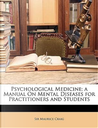 Psychological Medicine; A Manual on Mental Diseases for Practitioners and Students by Maurice Craig