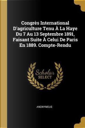 Congrès International d'Agriculture Tenu À La Haye Du 7 Au 13 Septembre 1891, Faisant Suite À Celui de Paris En 1889. Compte-Rendu by ANONYMOUS