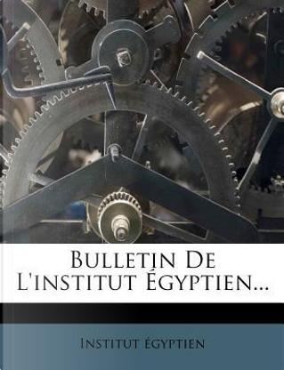 Bulletin de L'Institut Egyptien. by Institut Gyptien