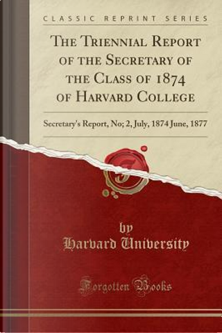 The Triennial Report of the Secretary of the Class of 1874 of Harvard College by Harvard University