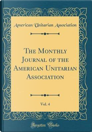 The Monthly Journal of the American Unitarian Association, Vol. 4 (Classic Reprint) by American Unitarian Association