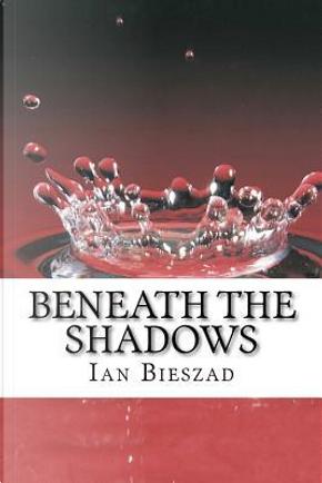 Beneath the Shadows by Ian Bieszad