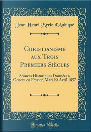 Christianisme aux Trois Premiers Siècles by Jean Henri Merle d'Aubigné