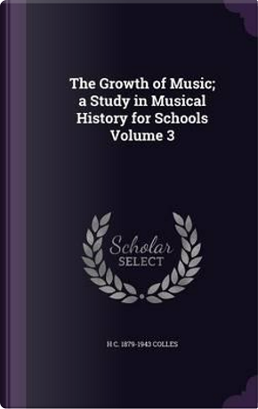 The Growth of Music; A Study in Musical History for Schools Volume 3 by H C 1879-1943 Colles