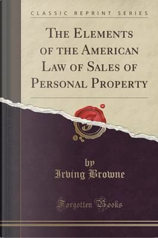 The Elements of the American Law of Sales of Personal Property (Classic Reprint) by Irving Browne