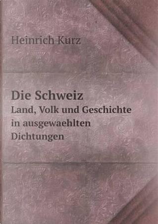 Die Schweiz Land, Volk Und Geschichte in Ausgewaehlten Dichtungen by Heinrich Kurz