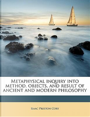Metaphysical Inquiry Into Method, Objects, and Result of Ancient and Modern Philosophy by Isaac Preston Cory
