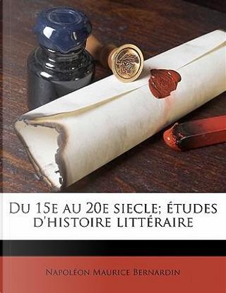 Du 15e Au 20e Siecle; Etudes D'Histoire Litteraire by Napoleon Maurice Bernardin