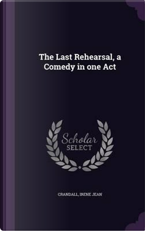 The Last Rehearsal, a Comedy in One Act by Irene Jean Crandall