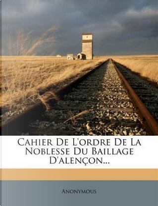 Cahier de L'Ordre de La Noblesse Du Baillage D'Alencon. by ANONYMOUS