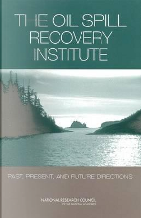 The Oil Spill Recovery Institute by Committee to Review the Oil Spill Recovery Institute's Research Program