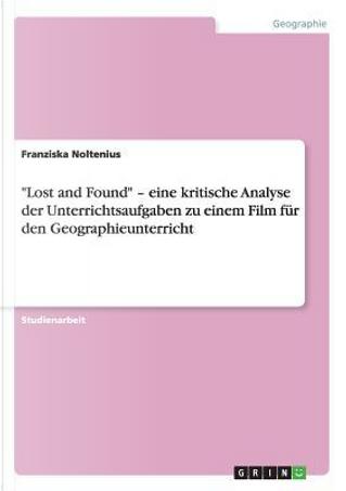 """""""Lost and Found"""" - eine kritische Analyse der Unterrichtsaufgaben zu einem Film für den Geographieunterricht by Franziska Noltenius"""