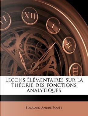 Lecons Elementaires Sur La Theorie Des Fonctions Analytiques by Douard Andr Fou T