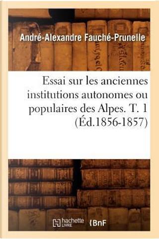 Essai Sur les Anciennes Institutions Autonomes Ou Populaires des Alpes. T. 1 (ed.1856-1857) by Fauche Prunelle a a