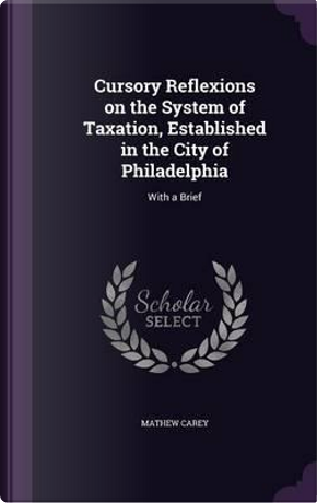Cursory Reflexions on the System of Taxation, Established in the City of Philadelphia by Mathew Carey