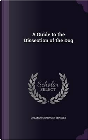 A Guide to the Dissection of the Dog by Orlando Charnock Bradley