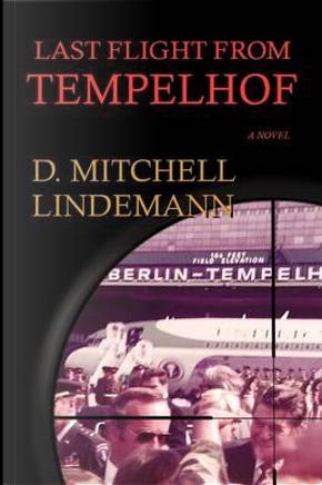Last Flight from Tempelhof by D. Mitchell Lindemann