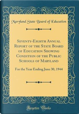 Seventy-Eighth Annual Report of the State Board of Education Showing Condition of the Public Schools of Maryland by Maryland State Board Of Education