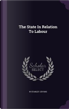 The State in Relation to Labour by William Stanley Jevons
