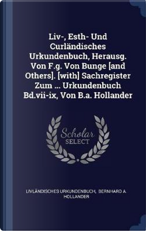 LIV-, Esth- Und Curländisches Urkundenbuch, Herausg. Von F.G. Von Bunge [and Others]. [with] Sachregister Zum ... Urkundenbuch Bd.VII-IX, Von B.A. Hol by Livlandisches Urkundenbuch