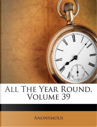All the Year Round, Volume 39 by ANONYMOUS