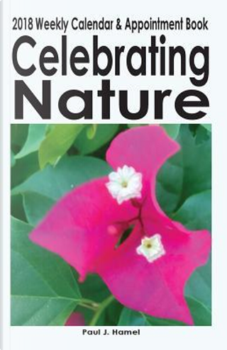 Celebrating Nature 2018 Weekly Calendar and Appointment Book by Paul J. Hamel