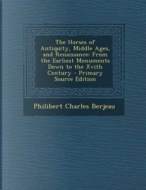 The Horses of Antiquity, Middle Ages, and Renaissance by Philibert Charles Berjeau