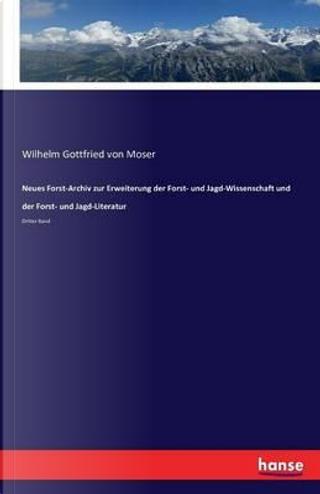 Neues Forst-Archiv zur Erweiterung der Forst- und Jagd-Wissenschaft und der Forst- und Jagd-Literatur by Wilhelm Gottfried von Moser