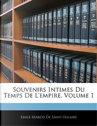 Souvenirs Intimes Du Temps De L'empire, Volume 1 by Emile Marco de Saint-Hilaire
