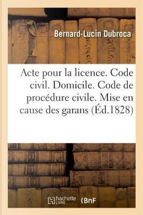 Acte pour la Licence. Code Civil. du Domicile. Code de Procedure Civile. Mise en Cause des Garans by Dubroca Bernard-Luci