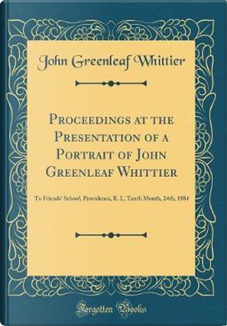 Proceedings at the Presentation of a Portrait of John Greenleaf Whittier by John Greenleaf Whittier