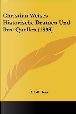 Christian Weises Historische Dramen Und Ihre Quellen (1893) by Adolf Hess