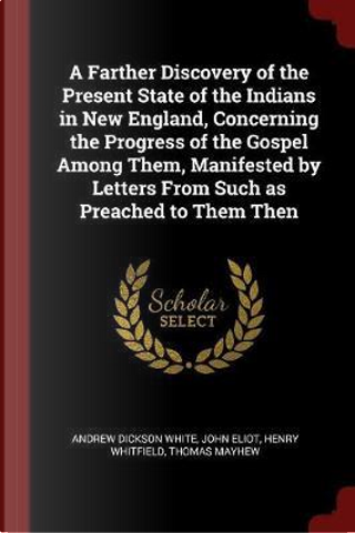 A Farther Discovery of the Present State of the Indians in New England, Concerning the Progress of the Gospel Among Them, Manifested by Letters from S by Andrew Dickson White