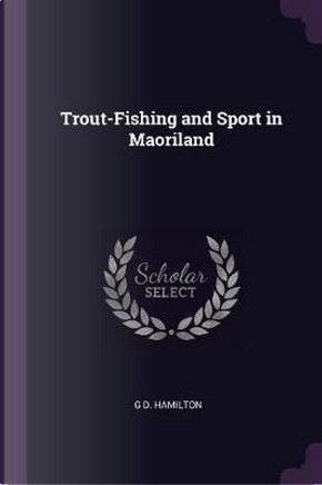 Trout-Fishing and Sport in Maoriland by G. D. Hamilton
