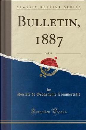Bulletin, 1887, Vol. 10 (Classic Reprint) by Société de Géographie Commerciale