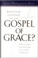 Whatever Happened to The Gospel of Grace? by Eric J. Alexander, James Montgomery Boice, Lane T. Dennis