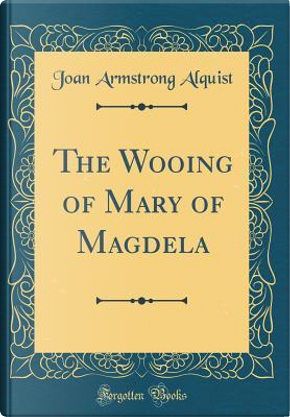 The Wooing of Mary of Magdela (Classic Reprint) by Joan Armstrong Alquist