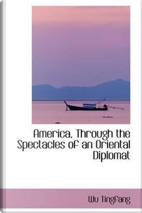 America, Through the Spectacles of an Oriental Diplomat by Wu Tingfang