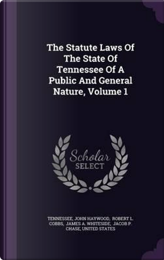 The Statute Laws of the State of Tennessee of a Public and General Nature, Volume 1 by John Haywood