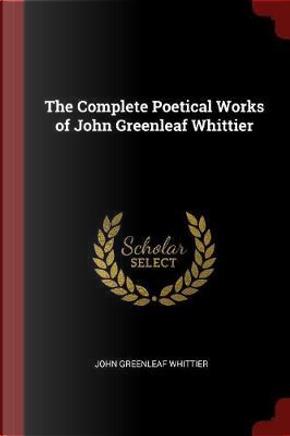 The Complete Poetical Works of John Greenleaf Whittier by John Greenleaf Whittier