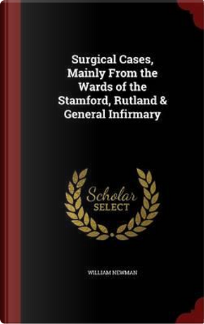 Surgical Cases, Mainly from the Wards of the Stamford, Rutland & General Infirmary by William Newman