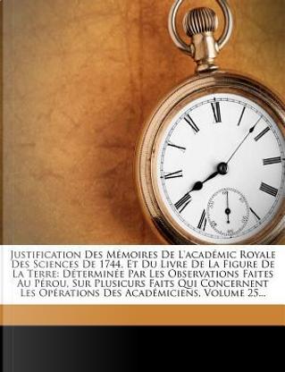 Justification Des Memoires de L'Academic Royale Des Sciences de 1744, Et Du Livre de La Figure de La Terre by Bouguer (Pierre