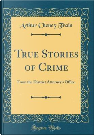 True Stories of Crime by Arthur Cheney Train